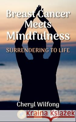Breast Cancer Meets Mindfulness: Surrendering to Life Cheryl Wilfong 9780997272963