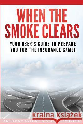 When the Smoke Clears: Your User Guide to Prepare You for the Insurance Game! Tony Astone Steve Boydstun 9780997303445
