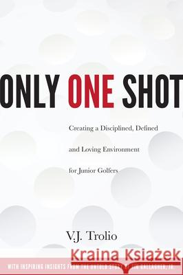 Only One Shot: Creating a Disciplined, Defined and Loving Environment for Junior Golfers Trolio V. J. 9780997355987