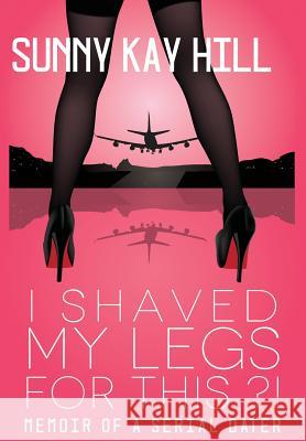 I Shaved My Legs for This?!: Memoir of a Serial Dater Sonja K. Hill Jaclyn Shelby Shelly Synar 9780997368710
