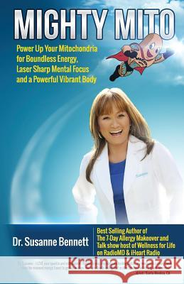 Mighty Mito: Power Up Your Mitochondria for Boundless Energy, Laser Sharp Mental Focus and a Powerful Vibrant Body Susanne Bennett 9780997373523