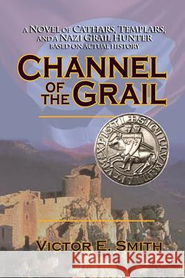 Channel of the Grail: A Novel of Cathars, Templars, and a Nazi Grail Hunter Victor Smith 9780997418804 Quantum Leap Publishing