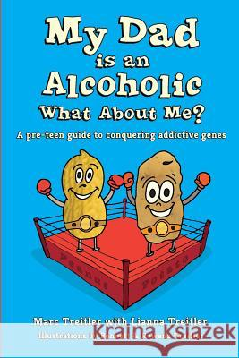 My Dad Is an Alcoholic, What about Me?: A Pre-Teen Guide to Conquering Addictive Genes Marc Treitler Lianna Treitler Bennett Treitler 9780997426304
