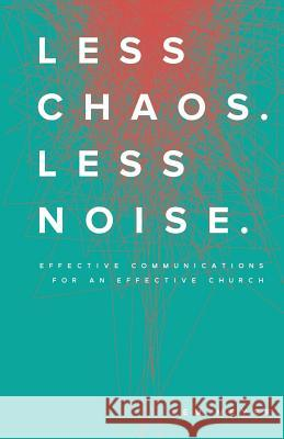Less Chaos. Less Noise.: Effective Communications for an Effective Church Kem Meyer 9780997427400