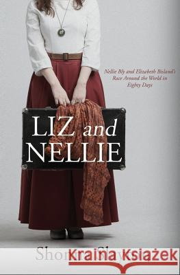 Liz and Nellie: Nellie Bly and Elizabeth Bisland's Race Around the World in Eighty Days Shonna Slayton 9780997449907
