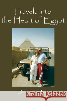 Travels Into the Heart of Egypt Lillian Craig Harris 9780997496253