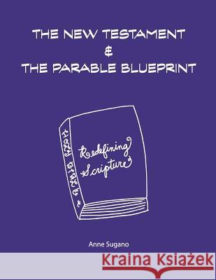 The New Testament & the Parable Blueprint Anne Sugano 9780997553253