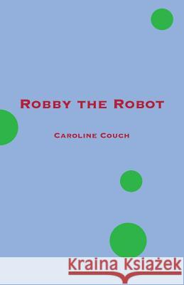 Robby the Robot Caroline Couch 9780997659030