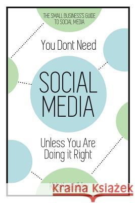 You Don't Need Social Media, Unless You Are Doing It Right: The Small Business Guide to Social Media Kristina Libby 9780997715705