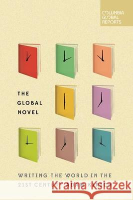The Global Novel: Writing the World in the 21st Century Adam Kirsch 9780997722901
