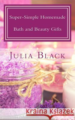Super-Simple Homemade Bath and Beauty Gifts: Easy, High Quality, Long-Lasting Products Made with Natural Ingredients Julia Black 9780997762372