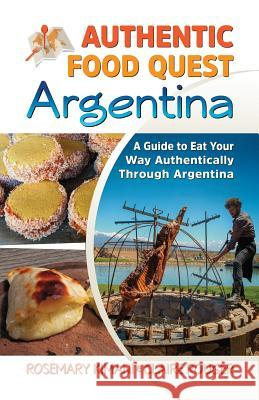 Authentic Food Quest Argentina: A Guide to Eat Your Way Authentically Through Argentina Rosemary Kimani Claire Rouger 9780997810110