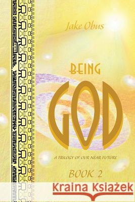 Being God, Book Two: A Trilogy of Our Near Future Jake Obus 9780997848533