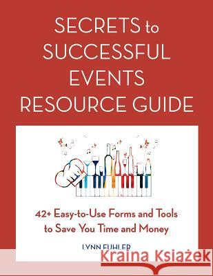 Secrets to Successful Events Resource Guide: 42+ Easy-To-Use Forms and Tools to Save You Time and Money Lynn Fuhler 9780997980721