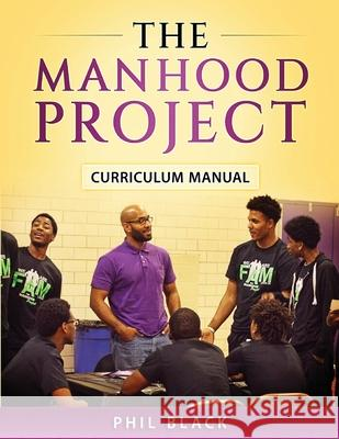 The Manhood Project: Curriculum Manual Phil Black Lisa Erby 9780997981704