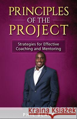 Principles of the Project: Strategies for Effective Coaching and Mentoring Phil Black Celeste Davis Lisa Erby 9780997981711