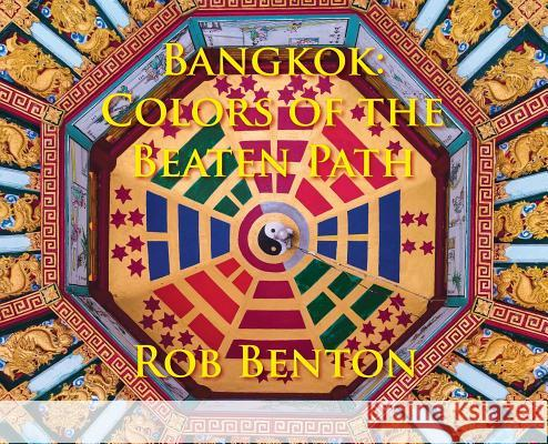 Bangkok: Colors of the Beaten Path Rob Benton 9780998068220