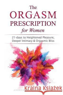 The Orgasm Prescription for Women: 21-Days to Heightened Pleasure, Deeper Intimacy and Orgasmic Bliss Andrea Pennington 9780998074542