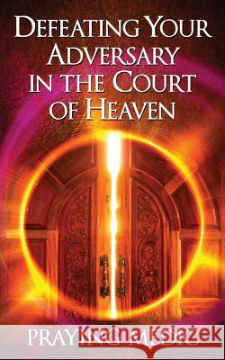 Defeating Your Adversary in the Court of Heaven Praying Medic Lydia Blain 9780998091211