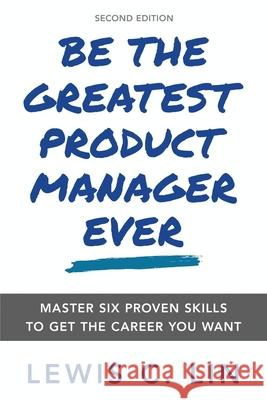 Be the Greatest Product Manager Ever: Master Six Proven Skills to Get the Career You Want Lewis C. Lin 9780998120478