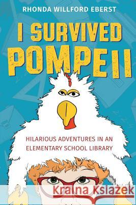 I Survived Pompeii: Hilarious Adventures in an Elementary School Library Rhonda Willford Eberst Laura L. Bush 9780998121284