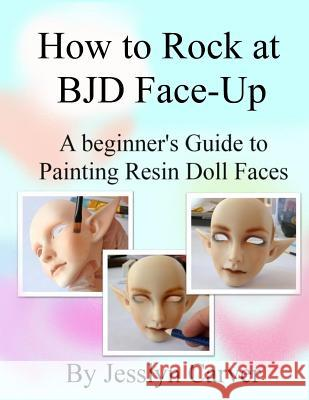 How to Rock at Bjd Face-Ups: A Beginner's Guide to Painting Resin Doll Faces Jesslyn Carver 9780998210407