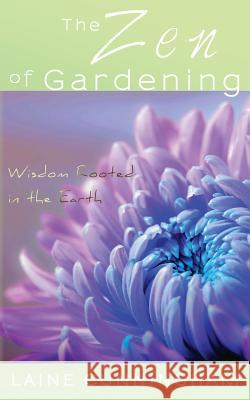 The Zen of Gardening: Wisdom Rooted in the Earth Laine Cunningham Leya Angel  9780998224060