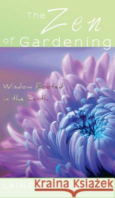 The Zen of Gardening: Wisdom Rooted in the Earth Laine Cunningham Angel Leya  9780998224077