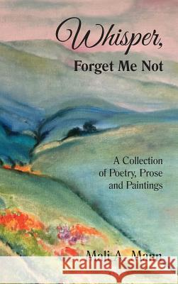 Whisper Forget Me Not: A Collection of Poetry, Prose and Paintings Mali a. Mann 9780998367750