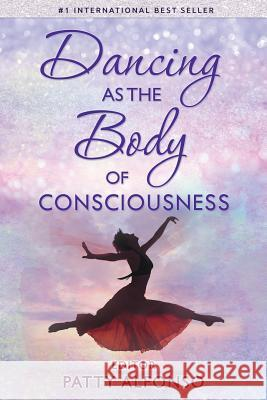 Dancing as the Body of Consciousness Patty Alfonso 9780998370811