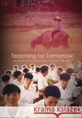 Teaching for Tomorrow: My Adventures Teaching English in Vietnam, 1998-2004 Hayden Sewall 9780998432304