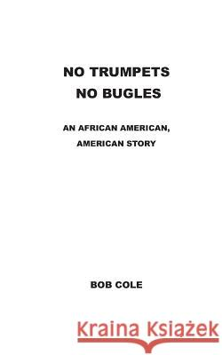 No Trumpets, No Bugles: An African-American American Story Bob Cole Gerald Dooley 9780998452210