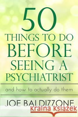 50 Things to Do Before Seeing a Psychiatrist: And How to Actually Do Them Joe Baldizzone 9780998496603