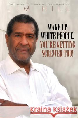 Wake Up White People, You're Getting Screwed Too! Jim a. Hill 9780998500812