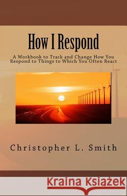 How I Respond: A Workbook to Track and Change How You Respond to Things to Which You Often React Christopher L. Smith 9780998529530