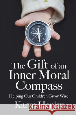 The Gift of an Inner Moral Compass: Helping Our Children Grow Wise Karyn Henley 9780998629223