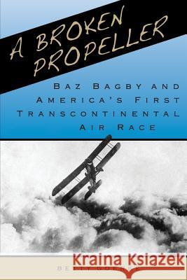 A Broken Propeller: Baz Bagby and America's First Transcontinental Air Race Betty Goerke 9780998643397