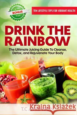 Drink the Rainbow: The Ultimate Juicing Guide to Cleanse, Detox, and Rejuvenate Your Body T. C. Atkinson 9780998677309