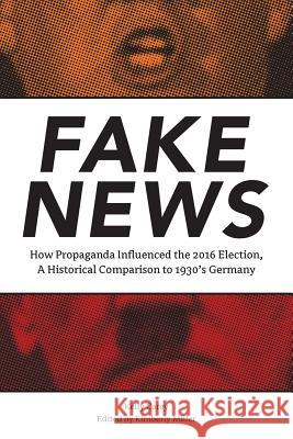 Fake News: How Propaganda Influenced the 2016 Election, a Historical Comparison to 1930's Germany Kelly Carey Kim Miller Aubree Holliman 9780998680002