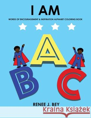I Am: Words of Encouragement & Inspiration Alphabet Coloring Book: Children Coloring & Activity Book for Ages 4-7 Renee J. Bey 9780998689524