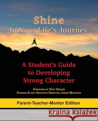 Shine in Your Life's Journey /Parent-Teacher-Mentor Edition: A Student's Guide to Developing Strong Character Gregory M. Ahlijian 9780998693712