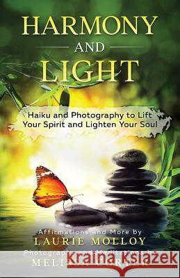 Harmony and Light: Haiku and Photography to Lift Your Spirit and Lighten Your Soul Laurie Molloy Melissa Corter 9780998757629