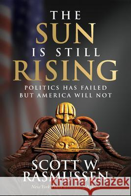 The Sun Is Still Rising: Politics Has Failed But America Will Not Scott W. Rasmussen 9780998960425