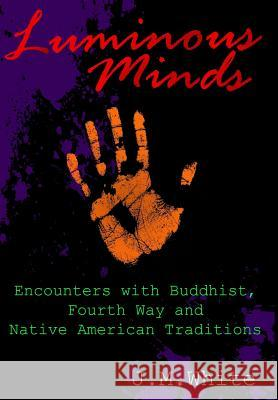 Luminous Minds: Enounters with Buddhist, Fourth Way and Native American Traditions J. M. White 9780998980959