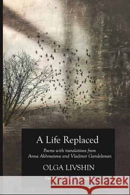 A Life Replaced: Poems with Translations from Anna Akhmatova and Vladimir Gandelsman Olga Livshin Akhmatova Anna Gandelsman Vladimir 9780999073735