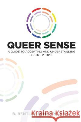 Queer Sense: A Guide to Understanding and Accepting Lgbtq+ People B. Bentley Summers 9780999121481
