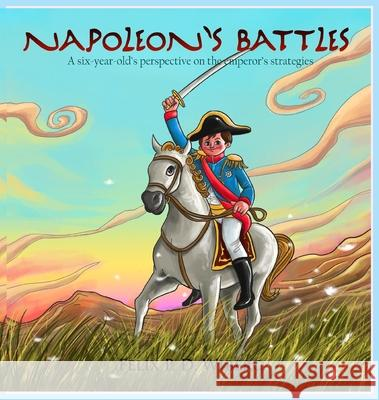 Napoleon's Battles: A six-year-old's perspectives on the emperor's strategies Felix Perkin Dunmore Wiberg Eric Troels Wiberg 9780999437834