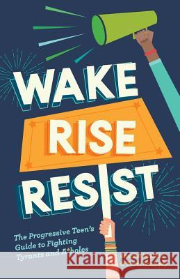 Wake, Rise, Resist: The Progressive Teen's Guide to Fighting Tyrants and A*holes Kerri Kennedy Joanna Spathis 9780999446409