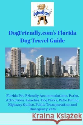 Dogfriendly.Com's Florida Dog Travel Guide: Florida Pet-Friendly Accommodations, Parks, Attractions, Beaches, Dog Parks, Outdoor Dining, Public Transp Len Kain 9780999546307