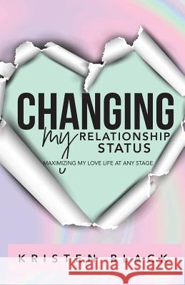 Changing My Relationship Status: Maximizing My Love Life at Any Stage Kristen L. Black 9780999547502